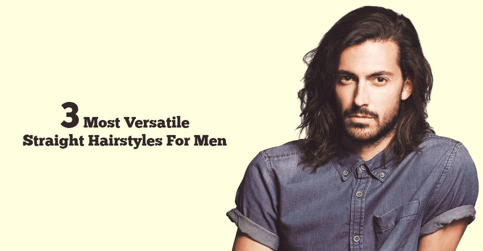 3 Most Versatile Hairstyles For Men With Straight Hair