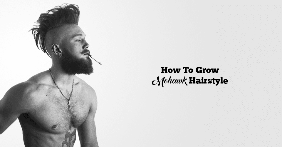 Quick Amp Easy Way To Grow A Perfect Mohawk Hairstyle Mens